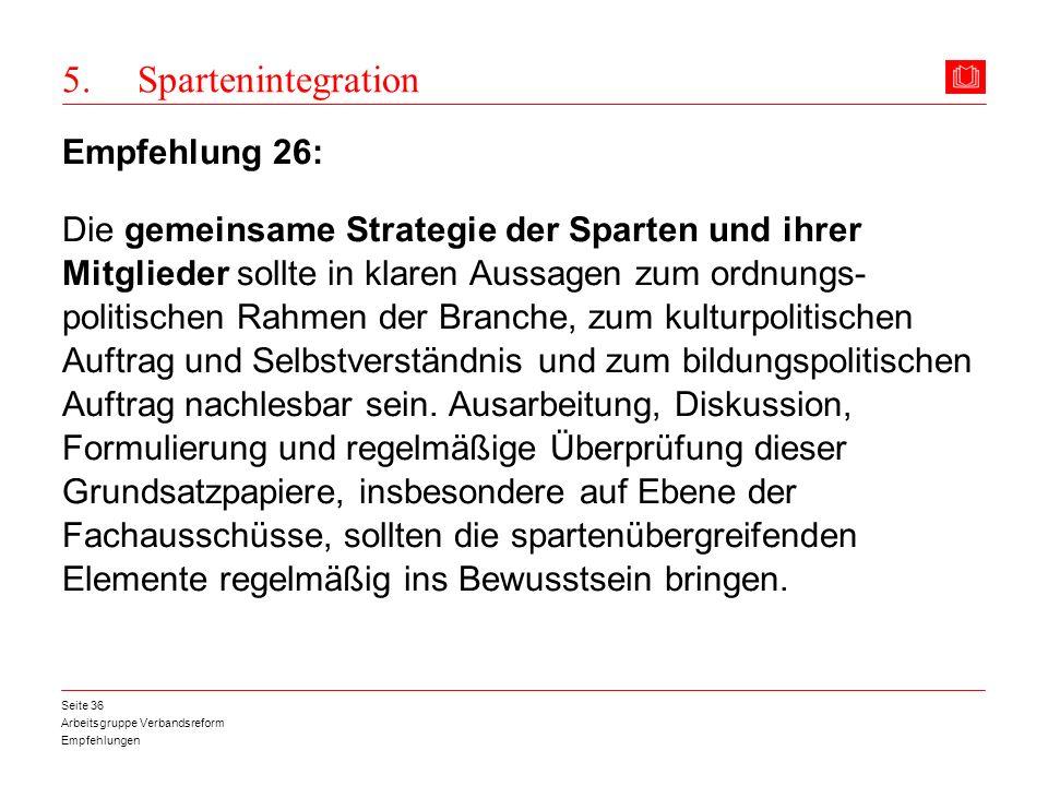 Arbeitsgruppe Verbandsreform Empfehlungen Seite 36 5. Spartenintegration Empfehlung 26: Die gemeinsame Strategie der Sparten und ihrer Mitglieder soll
