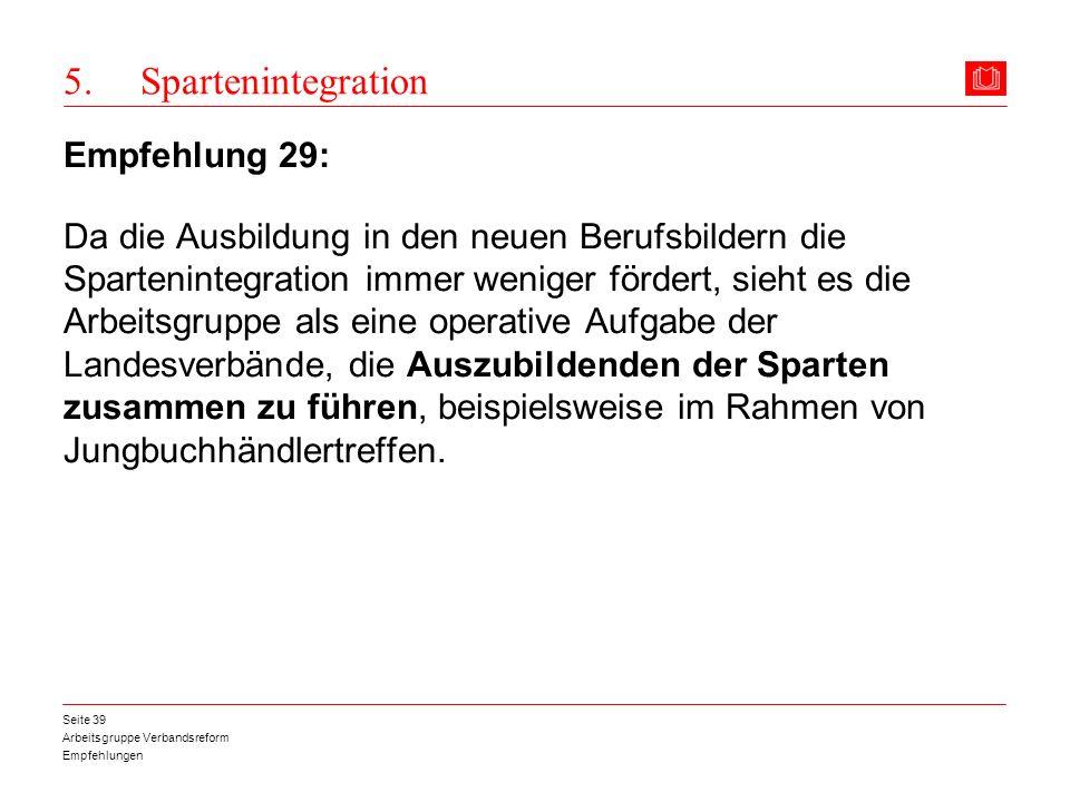 Arbeitsgruppe Verbandsreform Empfehlungen Seite 39 5. Spartenintegration Empfehlung 29: Da die Ausbildung in den neuen Berufsbildern die Spartenintegr