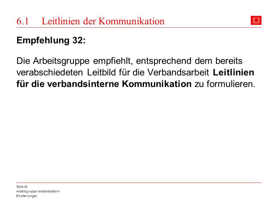 Arbeitsgruppe Verbandsreform Empfehlungen Seite 42 6.1 Leitlinien der Kommunikation Empfehlung 32: Die Arbeitsgruppe empfiehlt, entsprechend dem berei