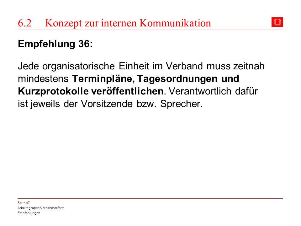 Arbeitsgruppe Verbandsreform Empfehlungen Seite 47 6.2 Konzept zur internen Kommunikation Empfehlung 36: Jede organisatorische Einheit im Verband muss