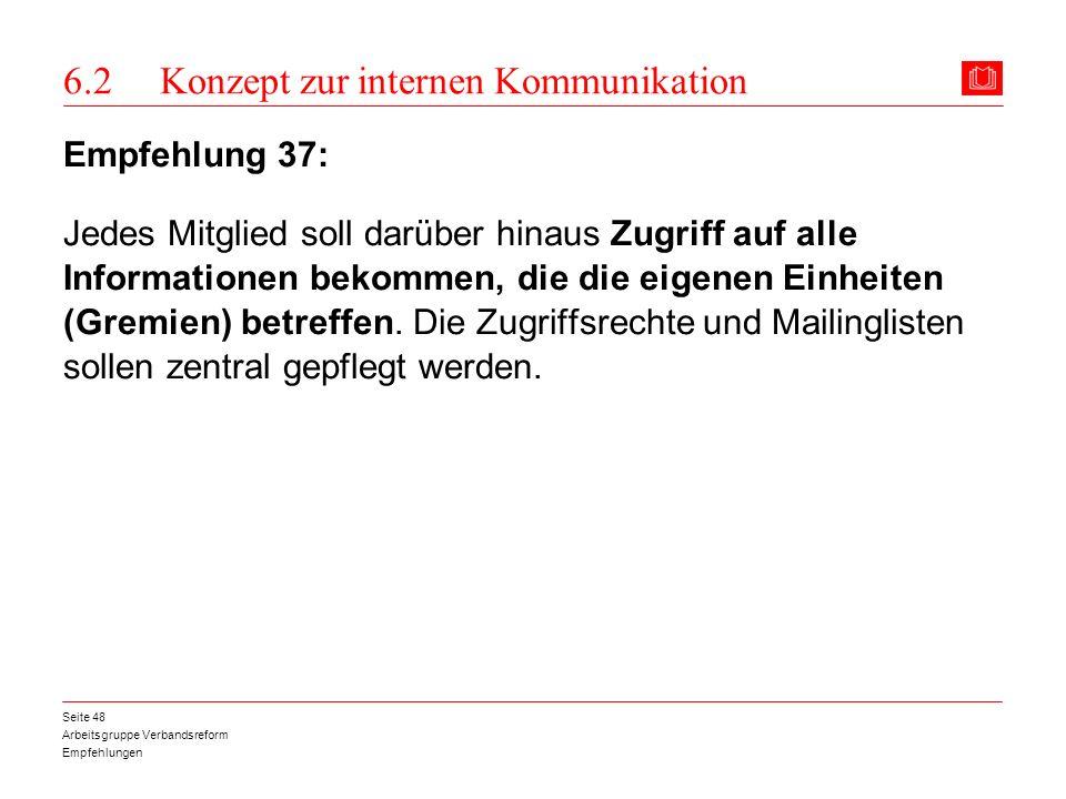 Arbeitsgruppe Verbandsreform Empfehlungen Seite 48 6.2 Konzept zur internen Kommunikation Empfehlung 37: Jedes Mitglied soll darüber hinaus Zugriff au