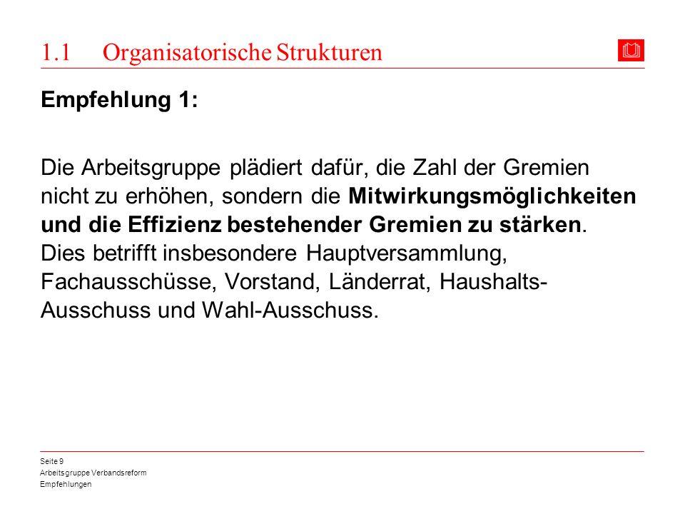 Arbeitsgruppe Verbandsreform Empfehlungen Seite 9 1.1 Organisatorische Strukturen Empfehlung 1: Die Arbeitsgruppe plädiert dafür, die Zahl der Gremien