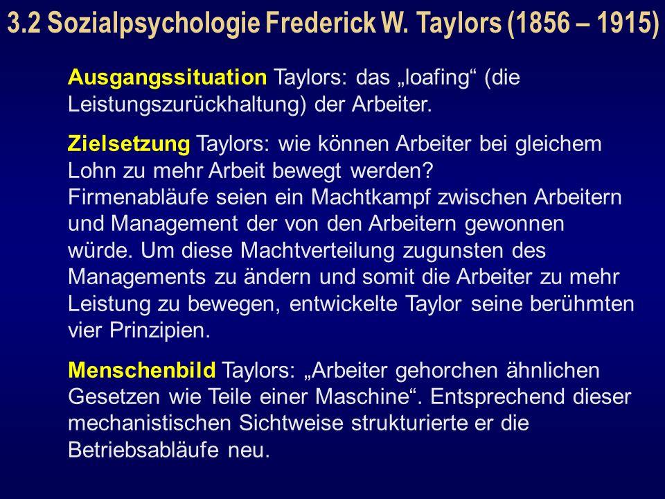 3.2 Sozialpsychologie Frederick W. Taylors (1856 – 1915) Ausgangssituation Taylors: das loafing (die Leistungszurückhaltung) der Arbeiter. Zielsetzung