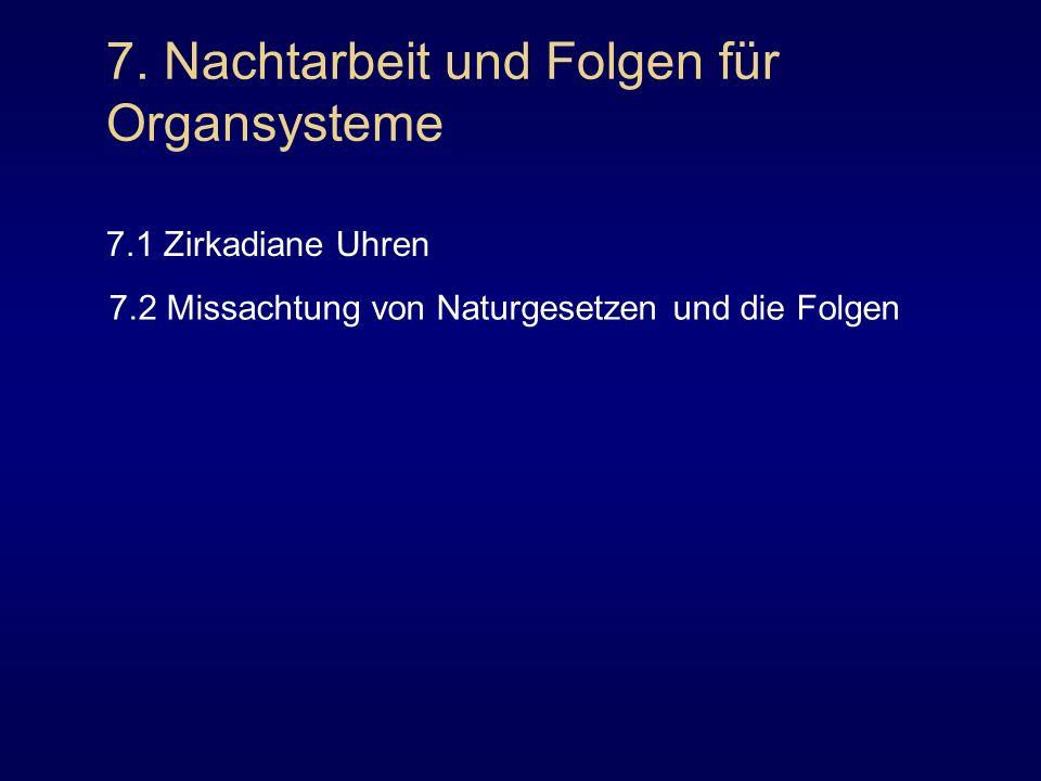 7. Nachtarbeit und Folgen für Organsysteme 7.1 Zirkadiane Uhren 7.2 Missachtung von Naturgesetzen und die Folgen