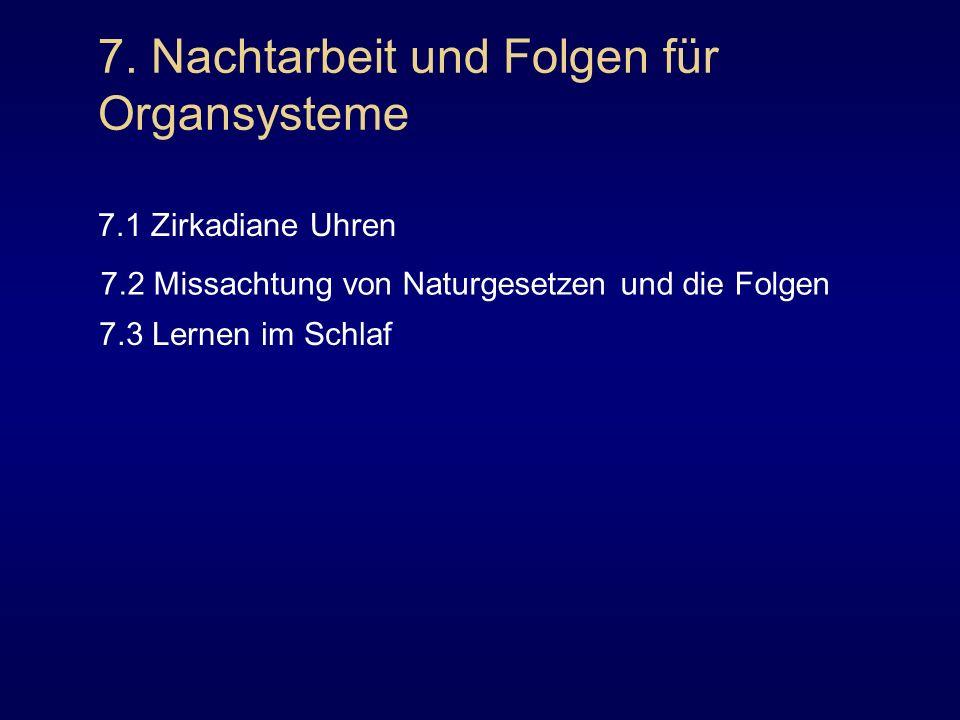 7. Nachtarbeit und Folgen für Organsysteme 7.1 Zirkadiane Uhren 7.2 Missachtung von Naturgesetzen und die Folgen 7.3 Lernen im Schlaf