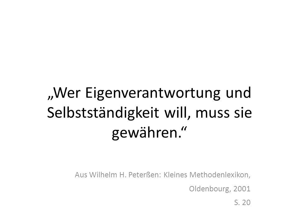 Wer Eigenverantwortung und Selbstständigkeit will, muss sie gewähren. Aus Wilhelm H. Peterßen: Kleines Methodenlexikon, Oldenbourg, 2001 S. 20