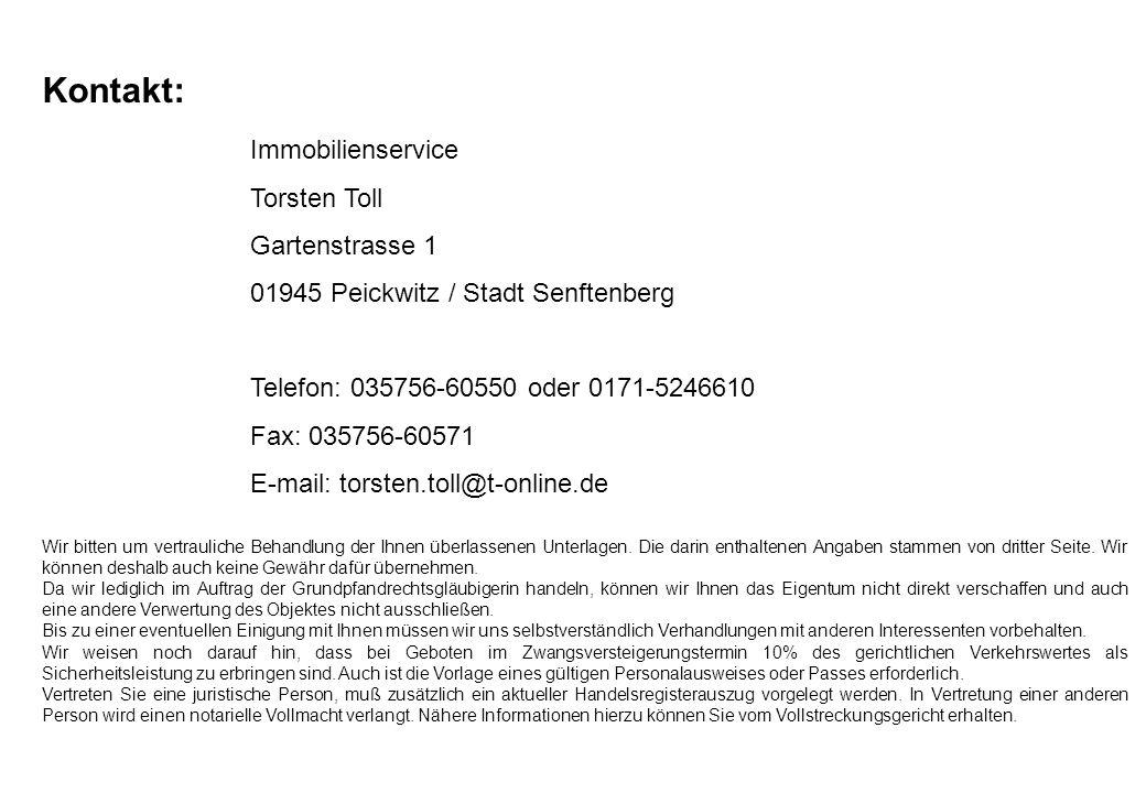 Kontakt: Immobilienservice Torsten Toll Gartenstrasse 1 01945 Peickwitz / Stadt Senftenberg Telefon: 035756-60550 oder 0171-5246610 Fax: 035756-60571 E-mail: torsten.toll@t-online.de Wir bitten um vertrauliche Behandlung der Ihnen überlassenen Unterlagen.
