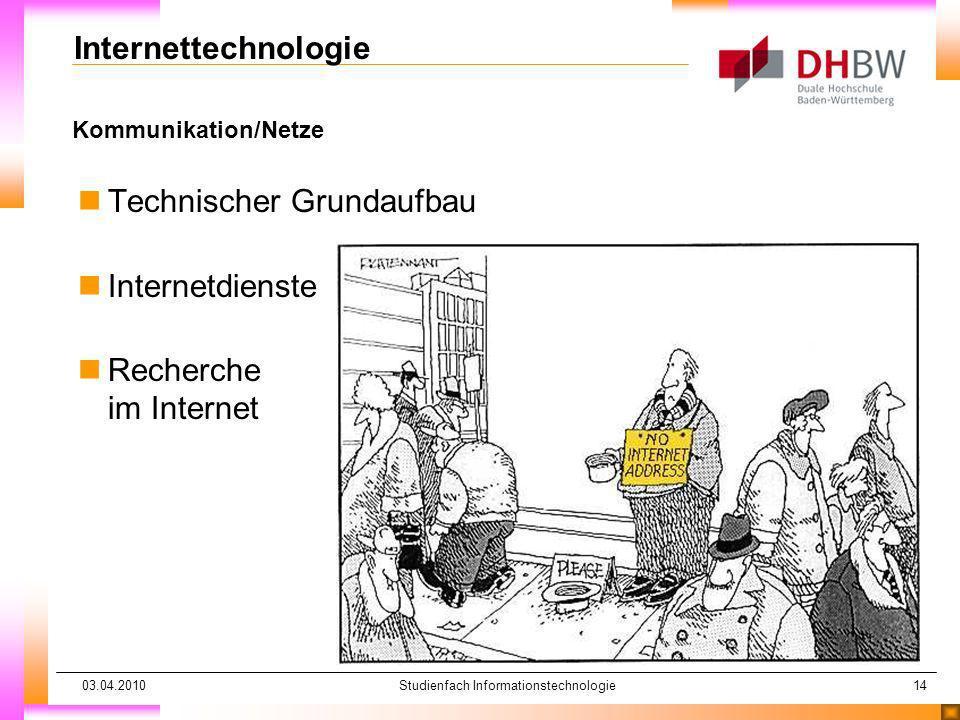 03.04.2010Studienfach Informationstechnologie14 Kommunikation/Netze Internettechnologie nTechnischer Grundaufbau nInternetdienste nRecherche im Intern