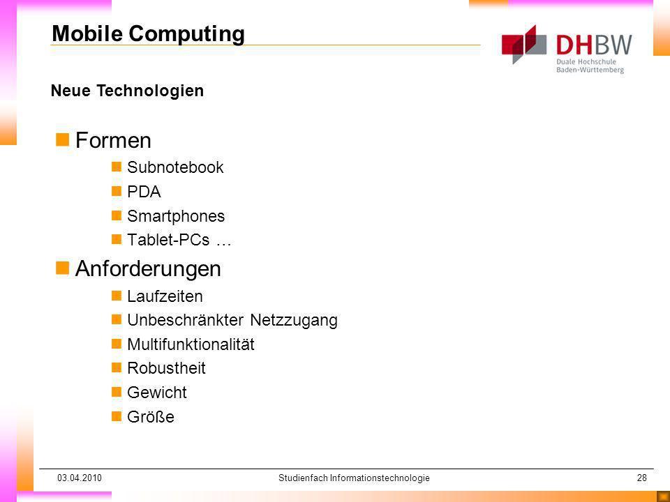 03.04.2010Studienfach Informationstechnologie28 Neue Technologien Mobile Computing nFormen nSubnotebook nPDA nSmartphones nTablet-PCs … nAnforderungen