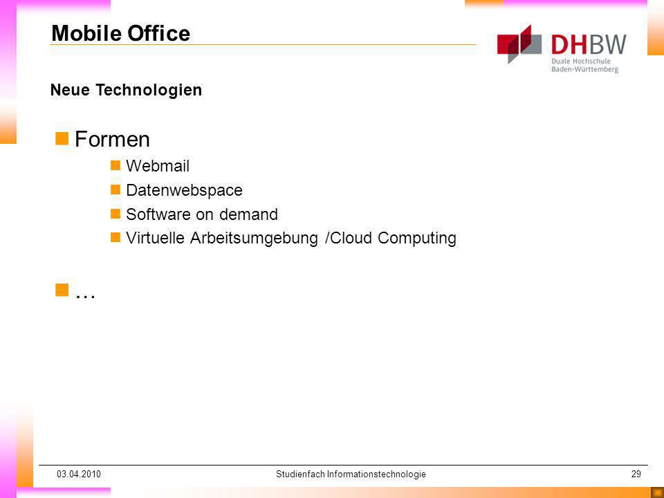 03.04.2010Studienfach Informationstechnologie29 Neue Technologien Mobile Office nFormen nWebmail nDatenwebspace nSoftware on demand nVirtuelle Arbeitsumgebung /Cloud Computing n…