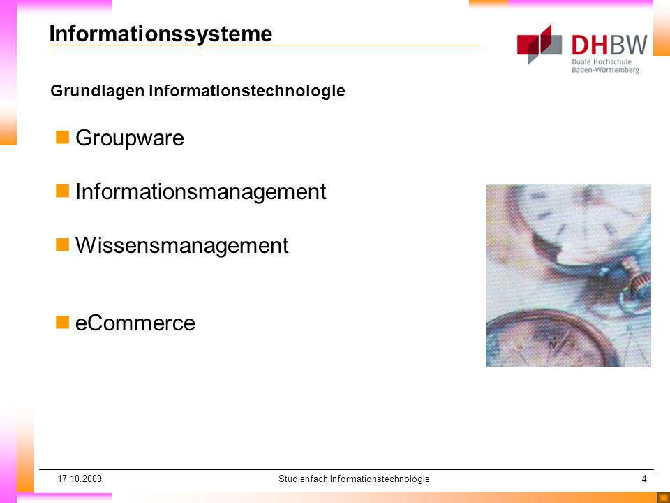 17.10.2009Studienfach Informationstechnologie4 Grundlagen Informationstechnologie Informationssysteme nGroupware nInformationsmanagement nWissensmanagement neCommerce