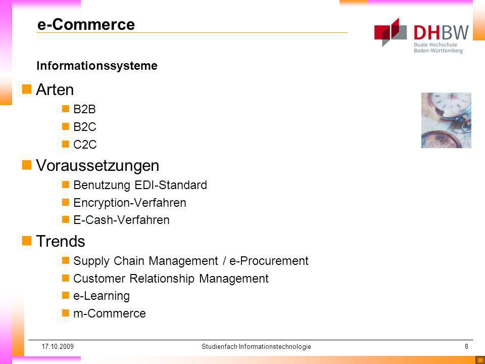 17.10.2009Studienfach Informationstechnologie8 Informationssysteme e-Commerce nArten nB2B nB2C nC2C nVoraussetzungen nBenutzung EDI-Standard nEncryption-Verfahren nE-Cash-Verfahren nTrends nSupply Chain Management / e-Procurement nCustomer Relationship Management ne-Learning nm-Commerce