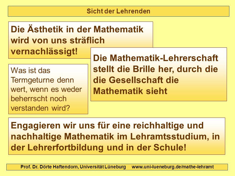 Sicht der Lehrenden Prof. Dr. Dörte Haftendorn, Universität Lüneburg www.uni-lueneburg.de/mathe-lehramt Die Ästhetik in der Mathematik wird von uns st