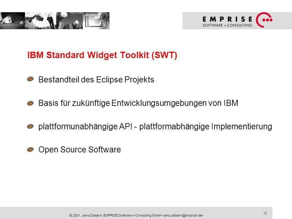 10 © 2001, Jens Dibbern, EMPRISE Software + Consulting GmbH IBM Standard Widget Toolkit (SWT) Bestandteil des Eclipse Projekts Basis für zukünftige En