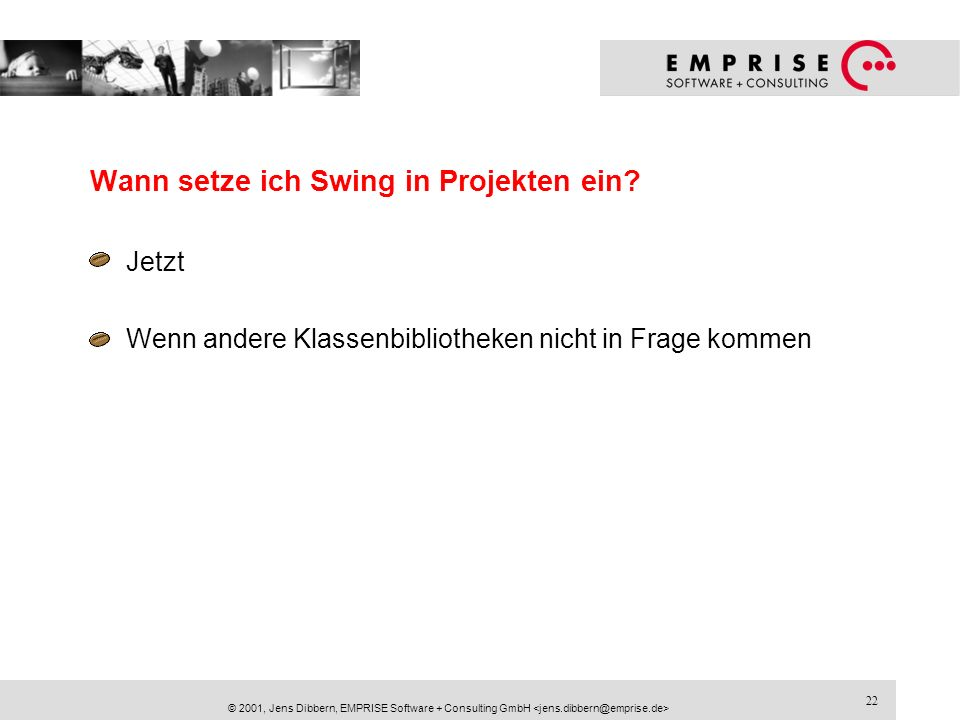 22 © 2001, Jens Dibbern, EMPRISE Software + Consulting GmbH Wann setze ich Swing in Projekten ein? Jetzt Wenn andere Klassenbibliotheken nicht in Frag
