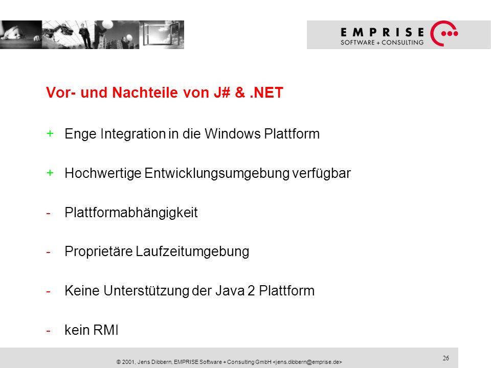 26 © 2001, Jens Dibbern, EMPRISE Software + Consulting GmbH Vor- und Nachteile von J# &.NET +Enge Integration in die Windows Plattform +Hochwertige En
