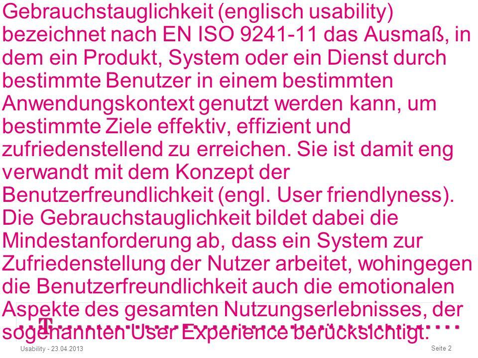 Seite 2 Usability - 23.04.2013 Gebrauchstauglichkeit (englisch usability) bezeichnet nach EN ISO 9241-11 das Ausmaß, in dem ein Produkt, System oder ein Dienst durch bestimmte Benutzer in einem bestimmten Anwendungskontext genutzt werden kann, um bestimmte Ziele effektiv, effizient und zufriedenstellend zu erreichen.