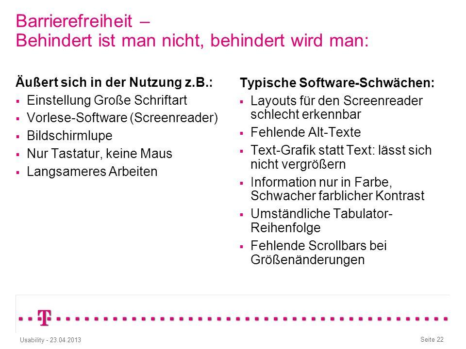 Seite 21 Usability - 23.04.2013 Barrierefreiheit – Denken wir auch an diese Nutzer? Blind Gehörlos Schlecht Sehen Schlecht Sehen & Schlecht Hören Rot-