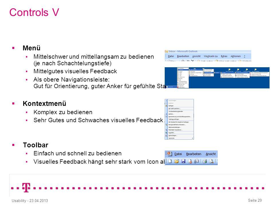 Seite 28 Usability - 23.04.2013 Controls IV Explorer/TreeView Komplex und langsam zu bedienen Mittelmäßiges visuelles Feedback Baumansicht für reine N