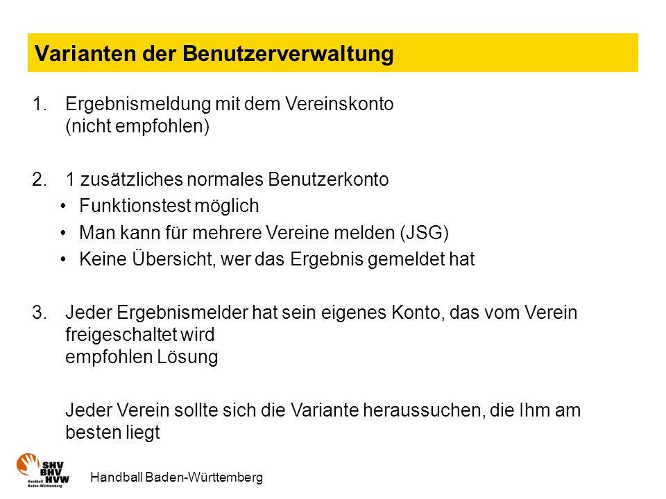 Handball Baden-Württemberg Varianten der Benutzerverwaltung 1.Ergebnismeldung mit dem Vereinskonto (nicht empfohlen) 2.1 zusätzliches normales Benutzerkonto Funktionstest möglich Man kann für mehrere Vereine melden (JSG) Keine Übersicht, wer das Ergebnis gemeldet hat 3.Jeder Ergebnismelder hat sein eigenes Konto, das vom Verein freigeschaltet wird empfohlen Lösung Jeder Verein sollte sich die Variante heraussuchen, die Ihm am besten liegt
