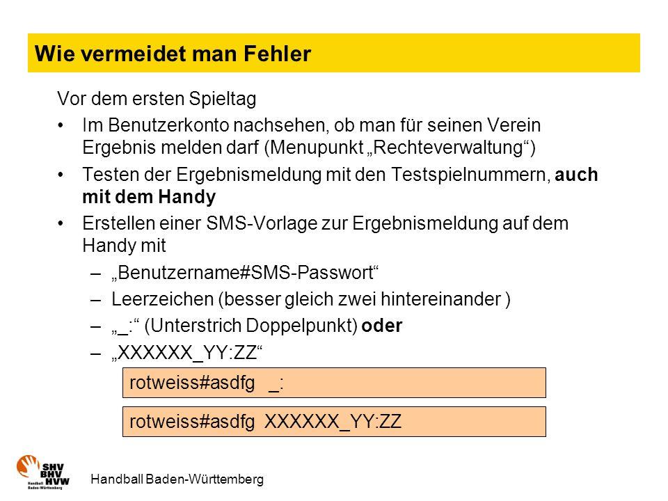 Handball Baden-Württemberg Wie vermeidet man Fehler Vor dem ersten Spieltag Im Benutzerkonto nachsehen, ob man für seinen Verein Ergebnis melden darf (Menupunkt Rechteverwaltung) Testen der Ergebnismeldung mit den Testspielnummern, auch mit dem Handy Erstellen einer SMS-Vorlage zur Ergebnismeldung auf dem Handy mit –Benutzername#SMS-Passwort –Leerzeichen (besser gleich zwei hintereinander ) –_: (Unterstrich Doppelpunkt) oder –XXXXXX_YY:ZZ rotweiss#asdfg _: rotweiss#asdfg XXXXXX_YY:ZZ