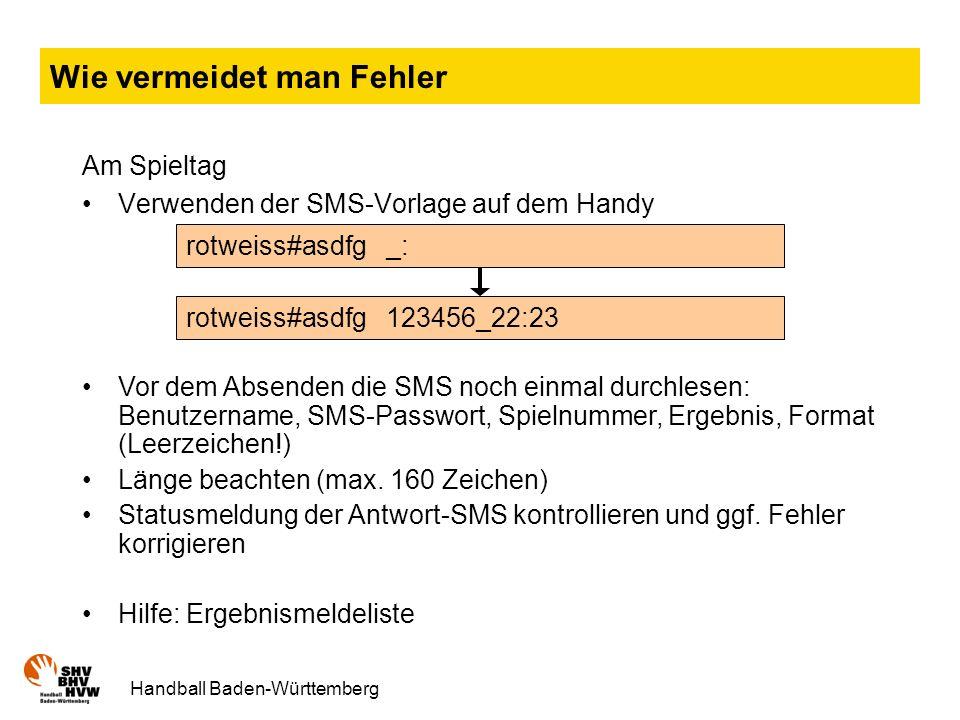 Handball Baden-Württemberg Wie vermeidet man Fehler Am Spieltag Verwenden der SMS-Vorlage auf dem Handy rotweiss#asdfg _: rotweiss#asdfg 123456_22:23 Vor dem Absenden die SMS noch einmal durchlesen: Benutzername, SMS-Passwort, Spielnummer, Ergebnis, Format (Leerzeichen!) Länge beachten (max.