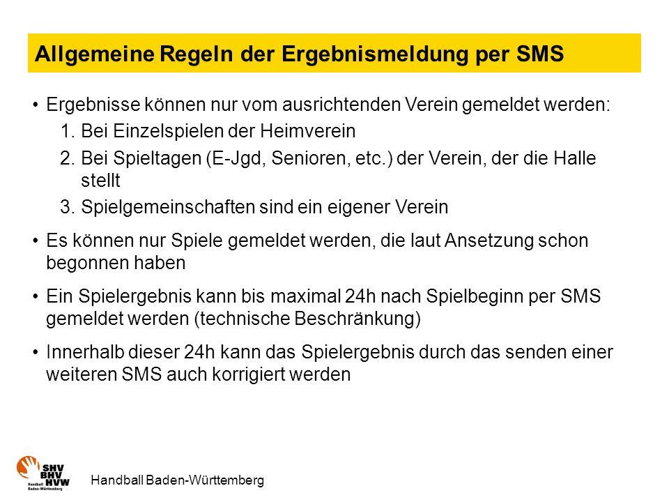 Handball Baden-Württemberg Allgemeine Regeln der Ergebnismeldung per SMS Ergebnisse können nur vom ausrichtenden Verein gemeldet werden: 1.Bei Einzelspielen der Heimverein 2.Bei Spieltagen (E-Jgd, Senioren, etc.) der Verein, der die Halle stellt 3.Spielgemeinschaften sind ein eigener Verein Es können nur Spiele gemeldet werden, die laut Ansetzung schon begonnen haben Ein Spielergebnis kann bis maximal 24h nach Spielbeginn per SMS gemeldet werden (technische Beschränkung) Innerhalb dieser 24h kann das Spielergebnis durch das senden einer weiteren SMS auch korrigiert werden