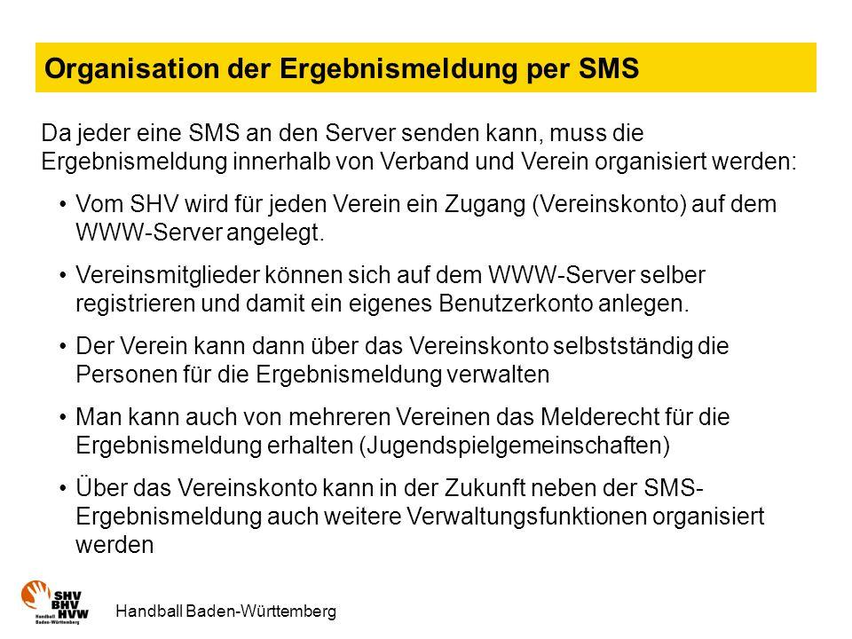 Handball Baden-Württemberg Organisation der Ergebnismeldung per SMS Da jeder eine SMS an den Server senden kann, muss die Ergebnismeldung innerhalb von Verband und Verein organisiert werden: Vom SHV wird für jeden Verein ein Zugang (Vereinskonto) auf dem WWW-Server angelegt.