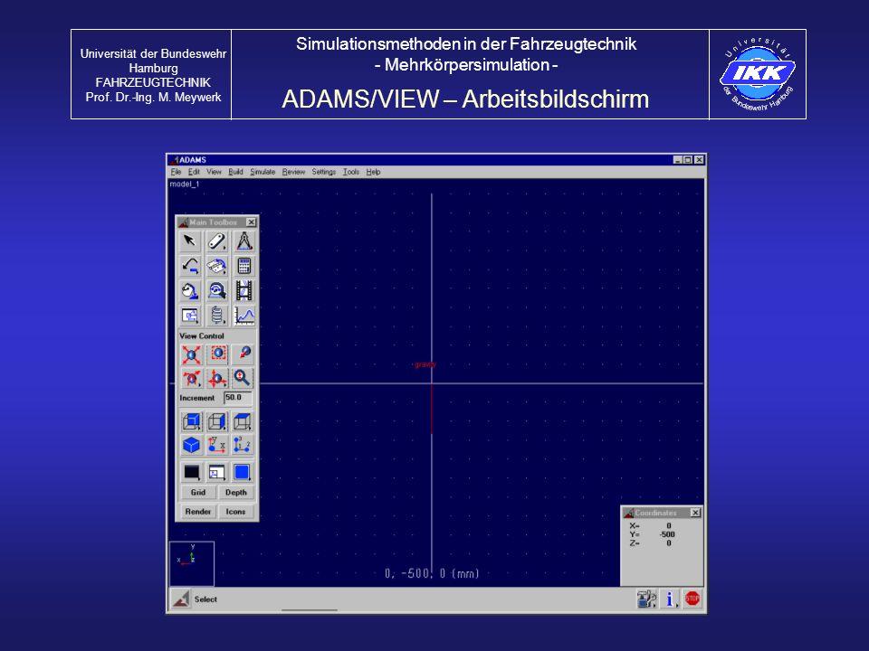 ADAMS/VIEW – Arbeitsbildschirm Universität der Bundeswehr Hamburg FAHRZEUGTECHNIK Prof. Dr.-Ing. M. Meywerk Simulationsmethoden in der Fahrzeugtechnik
