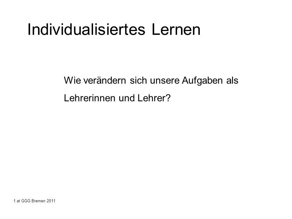 Individualisiertes Lernen Wie verändern sich unsere Aufgaben als Lehrerinnen und Lehrer? 1 at GGG Bremen 2011