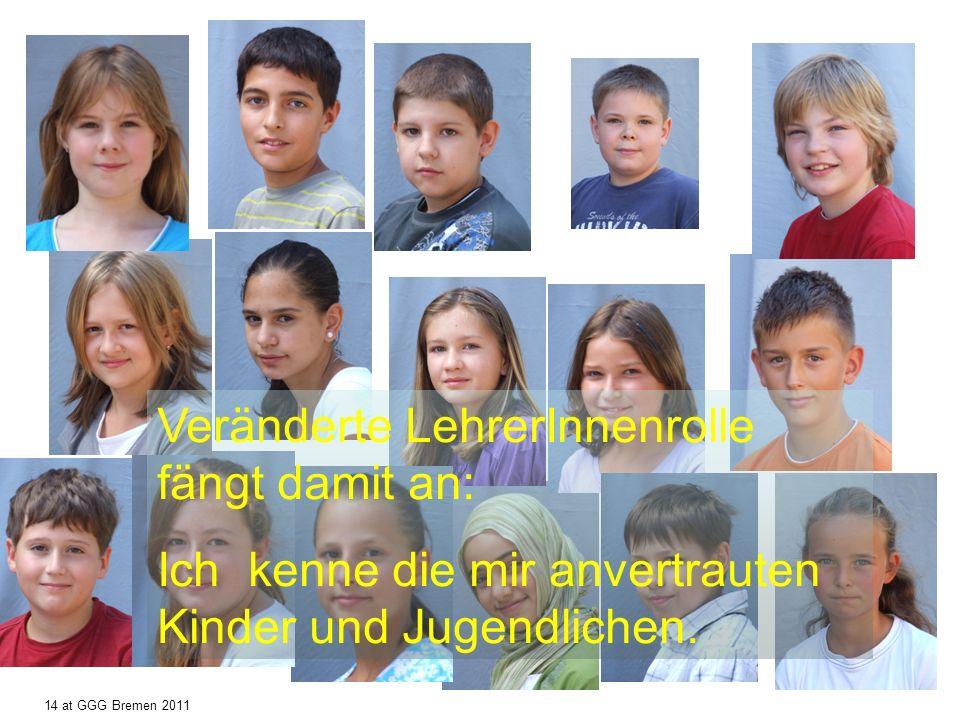 Veränderte LehrerInnenrolle fängt damit an: Ich kenne die mir anvertrauten Kinder und Jugendlichen. 14 at GGG Bremen 2011