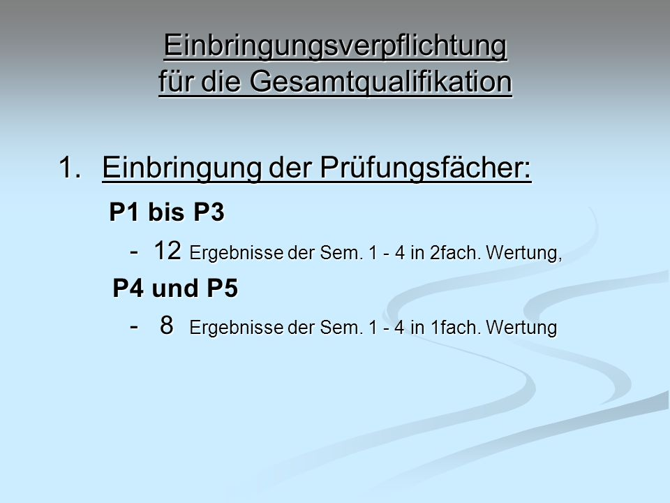 Einbringungsverpflichtung für die Gesamtqualifikation 1.Einbringung der Prüfungsfächer: P1 bis P3 P1 bis P3 - 12 Ergebnisse der Sem. 1 - 4 in 2fach. W