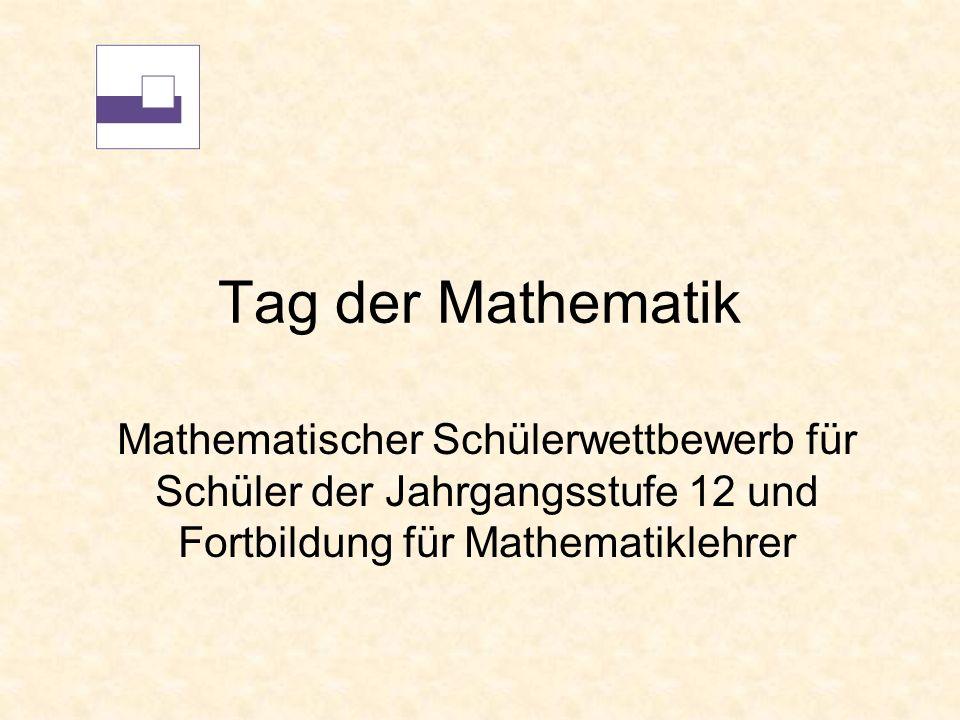 Tag der Mathematik Mathematischer Schülerwettbewerb für Schüler der Jahrgangsstufe 12 und Fortbildung für Mathematiklehrer