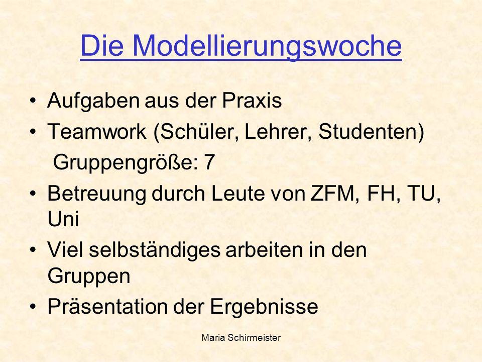 Maria Schirmeister Die Modellierungswoche Aufgaben aus der Praxis Teamwork (Schüler, Lehrer, Studenten) Gruppengröße: 7 Betreuung durch Leute von ZFM,