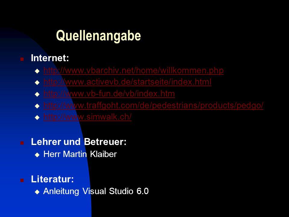 Quellenangabe Internet: http://www.vbarchiv.net/home/willkommen.php http://www.activevb.de/startseite/index.html http://www.vb-fun.de/vb/index.htm http://www.traffgoht.com/de/pedestrians/products/pedgo/ http://www.simwalk.ch/ Lehrer und Betreuer: Herr Martin Klaiber Literatur: Anleitung Visual Studio 6.0