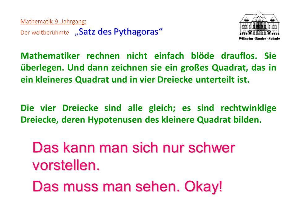 Satz des Pythagoras Mathematik 9. Jahrgang: Der weltberühmteSatz des Pythagoras Mathematiker rechnen nicht einfach blöde drauflos. Sie überlegen. Und