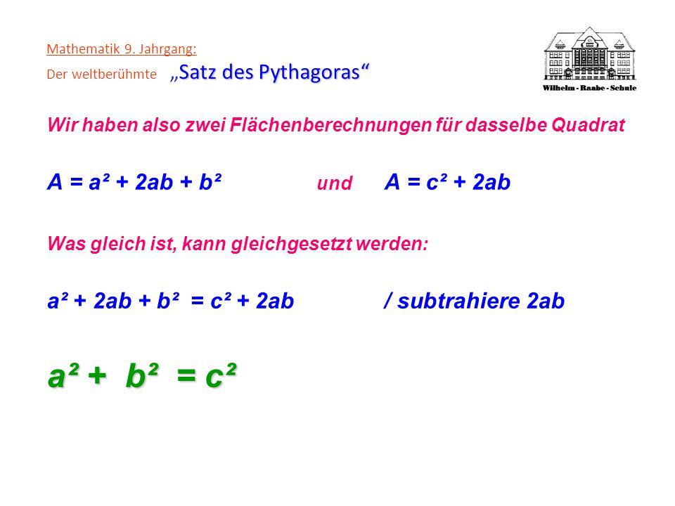 Satz des Pythagoras Mathematik 9. Jahrgang: Der weltberühmteSatz des Pythagoras Wir haben also zwei Flächenberechnungen für dasselbe Quadrat A = a² +