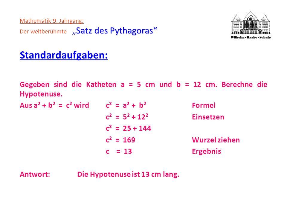 Satz des Pythagoras Mathematik 9. Jahrgang: Der weltberühmteSatz des Pythagoras Standardaufgaben: Gegeben sind die Katheten a = 5 cm und b = 12 cm. Be