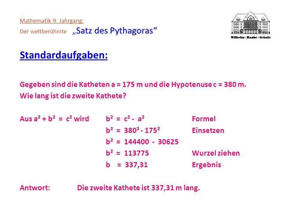 Satz des Pythagoras Mathematik 9. Jahrgang: Der weltberühmteSatz des Pythagoras Standardaufgaben: Gegeben sind die Katheten a = 175 m und die Hypotenu