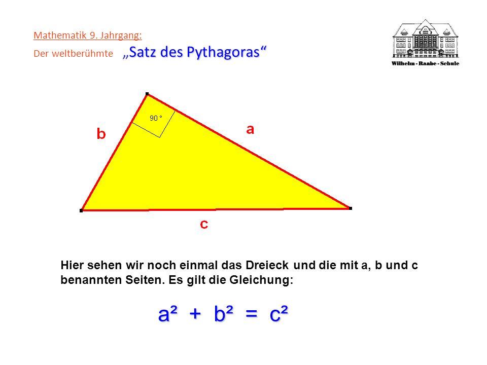 Satz des Pythagoras Mathematik 9. Jahrgang: Der weltberühmteSatz des Pythagoras Hier sehen wir noch einmal das Dreieck und die mit a, b und c benannte