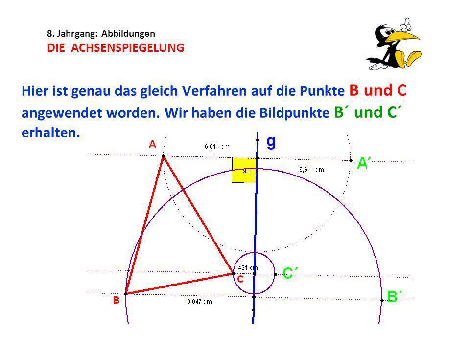 8. Jahrgang: Abbildungen DIE ACHSENSPIEGELUNG Hier ist genau das gleich Verfahren auf die Punkte B und C angewendet worden. Wir haben die Bildpunkte B