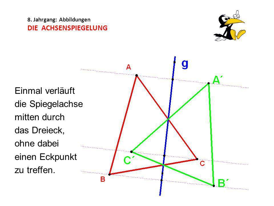 8. Jahrgang: Abbildungen DIE ACHSENSPIEGELUNG Einmal verläuft die Spiegelachse mitten durch das Dreieck, ohne dabei einen Eckpunkt zu treffen.
