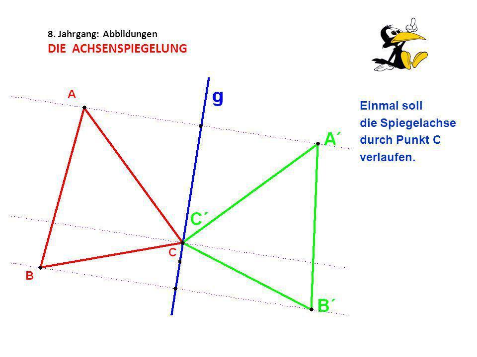 8. Jahrgang: Abbildungen DIE ACHSENSPIEGELUNG Einmal soll die Spiegelachse durch Punkt C verlaufen.