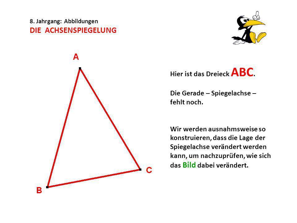 8. Jahrgang: Abbildungen DIE ACHSENSPIEGELUNG Hier ist das Dreieck ABC. Die Gerade – Spiegelachse – fehlt noch. Wir werden ausnahmsweise so konstruier