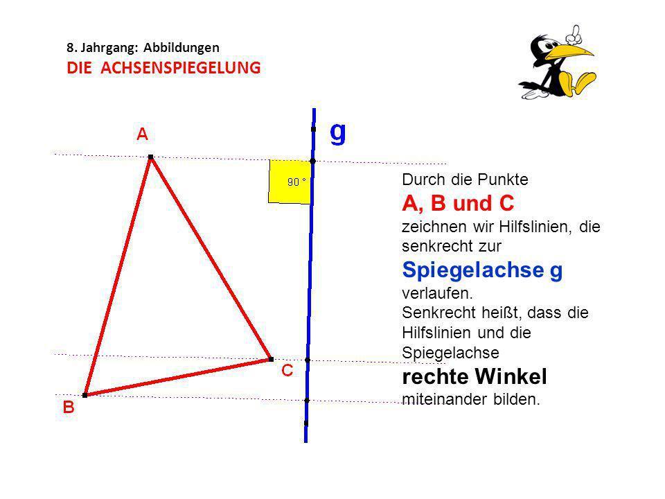 8. Jahrgang: Abbildungen DIE ACHSENSPIEGELUNG Durch die Punkte A, B und C zeichnen wir Hilfslinien, die senkrecht zur Spiegelachse g verlaufen. Senkre