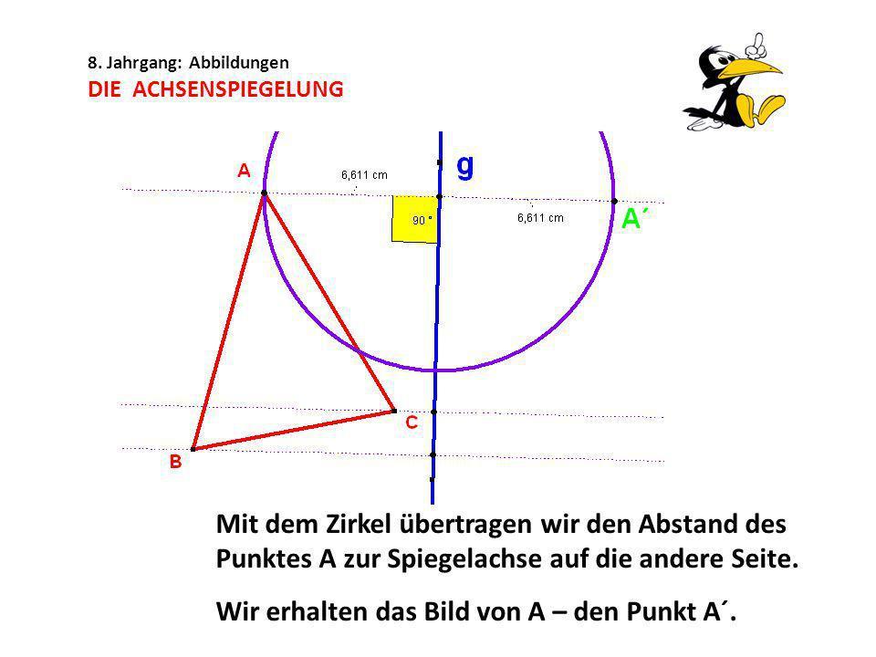 8. Jahrgang: Abbildungen DIE ACHSENSPIEGELUNG Mit dem Zirkel übertragen wir den Abstand des Punktes A zur Spiegelachse auf die andere Seite. Wir erhal
