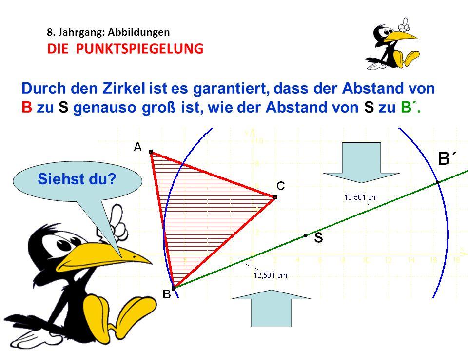 8. Jahrgang: Abbildungen DIE PUNKTSPIEGELUNG Durch den Zirkel ist es garantiert, dass der Abstand von B zu S genauso groß ist, wie der Abstand von S z