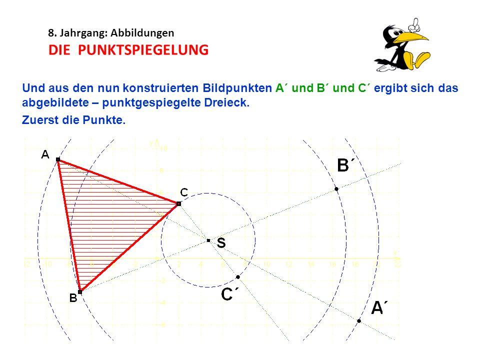 8. Jahrgang: Abbildungen DIE PUNKTSPIEGELUNG Und aus den nun konstruierten Bildpunkten A´ und B´ und C´ ergibt sich das abgebildete – punktgespiegelte