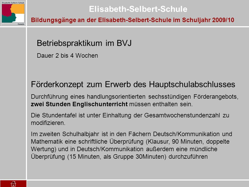 Elisabeth-Selbert-Schule LernbereicheWochenstunden Berufsübergreifender Lernbereich14 mit den Fächern Deutsch/Kommunikation(4) Englisch(2) Mathematik(4) Politik(2) Sport(1) Religion(1) Berufsbezogener Lernbereich21 mit den Qualifizierungsbausteinen(FT 6) (FP 15) Unterrichtsstunden der Klasse pro Woche35 Stundentafel für die BEK Bildungsgänge an der Elisabeth-Selbert-Schule im Schuljahr 2009/10