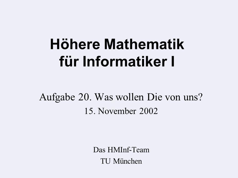 Höhere Mathematik für Informatiker I Aufgabe 20. Was wollen Die von uns.